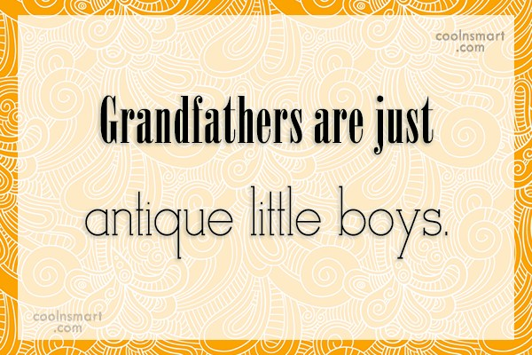 Grandfather Quote: Grandfathers are just antique little boys.