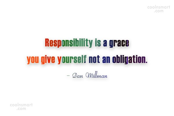Responsibility Quote: Responsibility is a grace you give yourself...