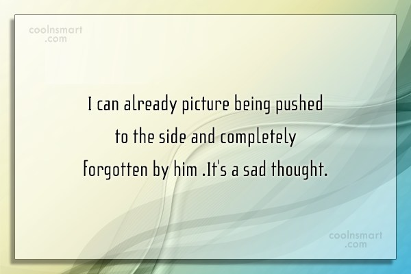 Being Forgotten Quote: I can already picture being pushed to...