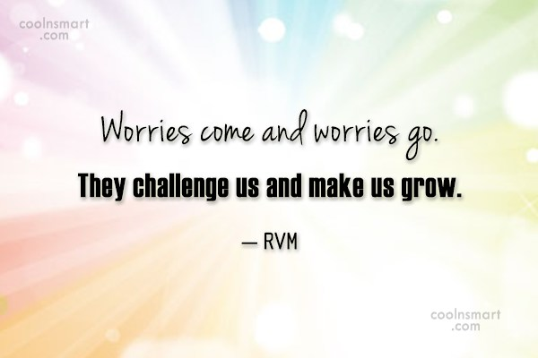 Worry Quote: Worries come and worries go. They challenge...