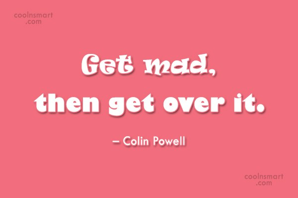 Quote: Get mad, then get over it. –...