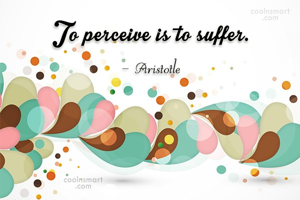 Quote: To perceive is to suffer. – Aristotle