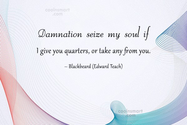 Pirate Quote: Damnation seize my soul if I give...