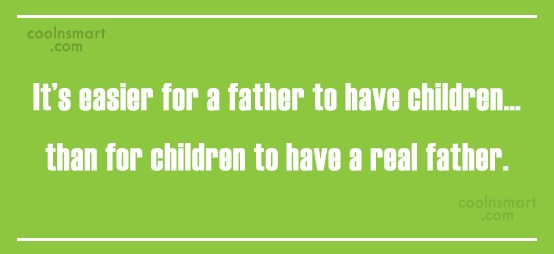 Father Quote: It's easier for a father to have...