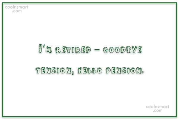 Retirement Quote: I'm retired – goodbye tension, hello pension.