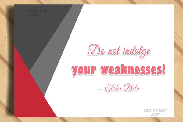 Quote: Do not indulge your weaknesses! – Toba...