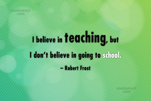 School Quote: I believe in teaching, but I don't...
