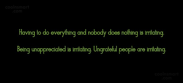 Being Unappreciated Quote: Having to do everything and nobody does...