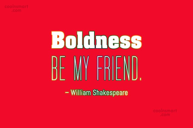 Boldness Quote: Boldness be my friend. – William Shakespeare