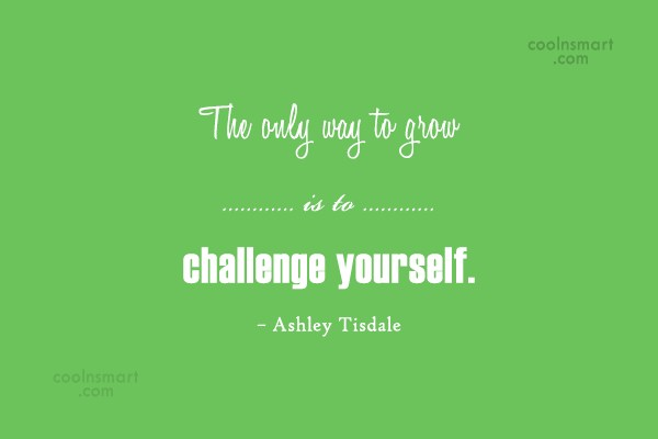 Challenge Quote: The only way to grow is to...