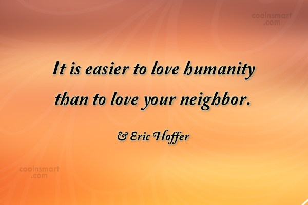 Neighbors Quote: It is easier to love humanity than...