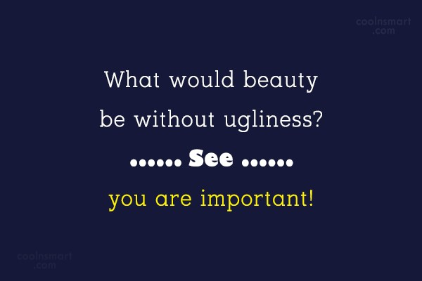Insult Quote: What would beauty be without ugliness? See,...