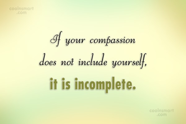 Compassion Quote: If your compassion does not include yourself,...
