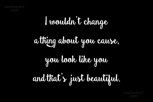 Change Quote: I wouldn't change a thing about you...