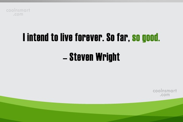 Quote: I intend to live forever. So far,...