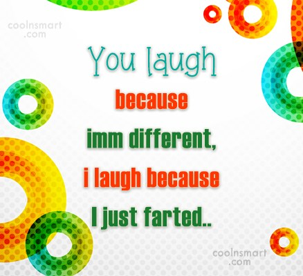 Stupid Quote: You laugh because imm different,i laugh because...