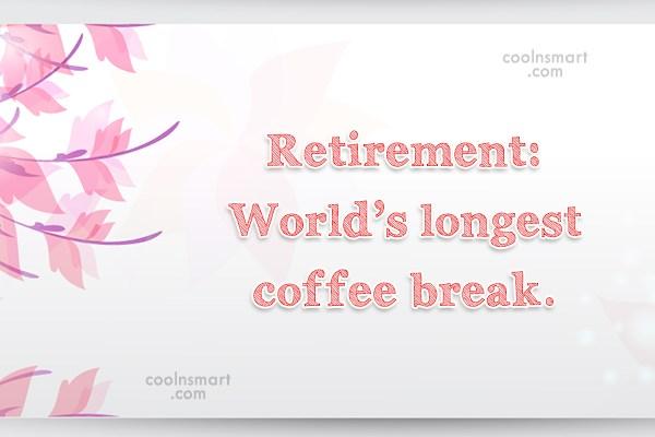 Retirement Quote: Retirement: World's longest coffee break.