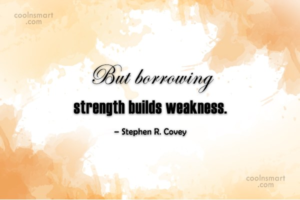 Weakness Quote: But borrowing strength builds weakness. – Stephen...