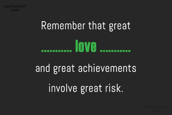 Risk Quote: Remember that great love and great achievements...