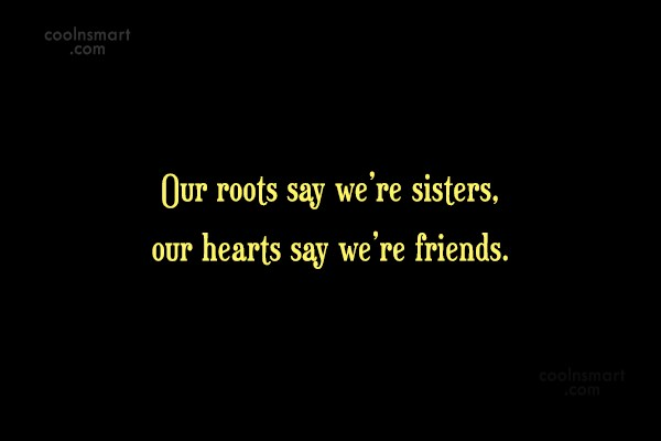 Sister Quote: Our roots say we're sisters, our hearts...