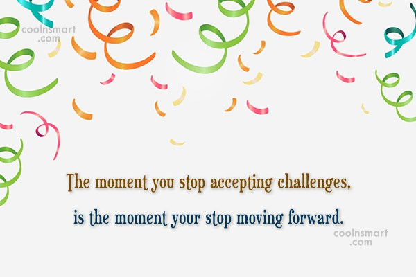 Challenge Quote: The moment you stop accepting challenges, is...