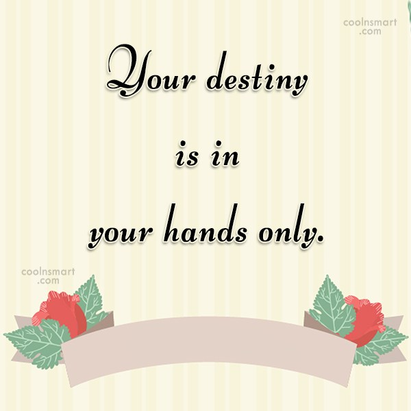 Quote: Your destiny is in your hands only.