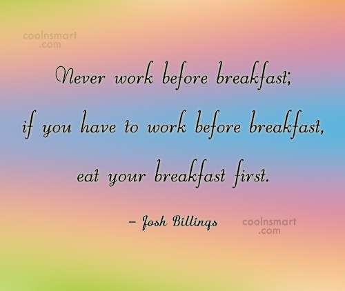 Quote: Never work before breakfast; if you have...