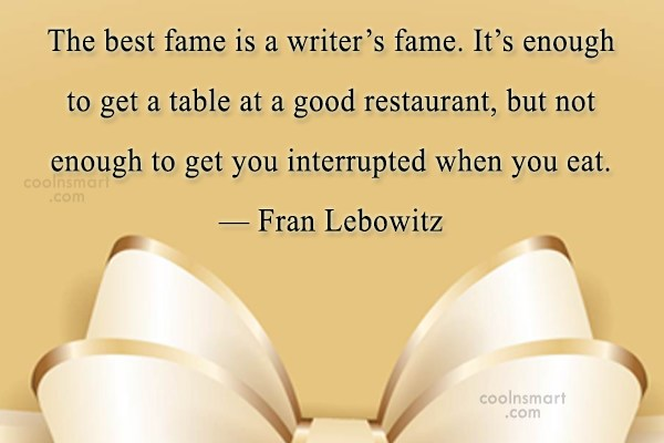 Quote: The best fame is a writer's fame....