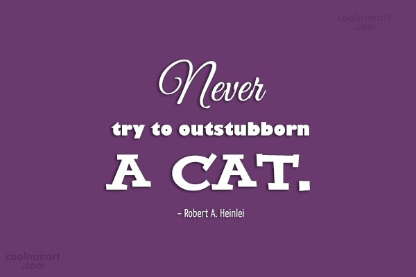 Cats Quote: Never try to outstubborn a cat. –...