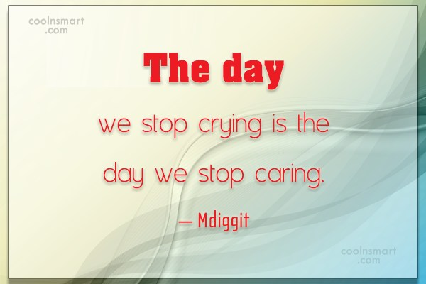 Stop Caring Quote: The day we stop crying is the...