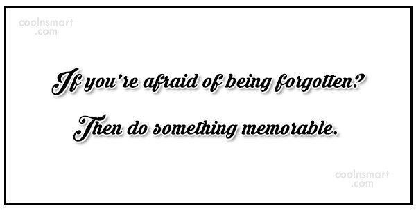 Being Forgotten Quote: If you're afraid of being forgotten? Then...