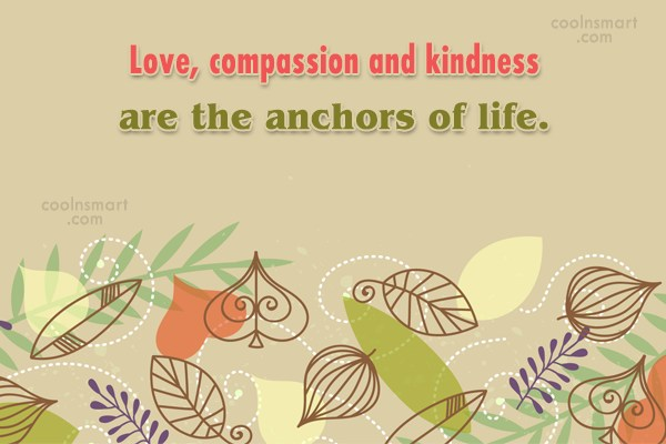 Kindness Quote: Love, compassion and kindness are the anchors...