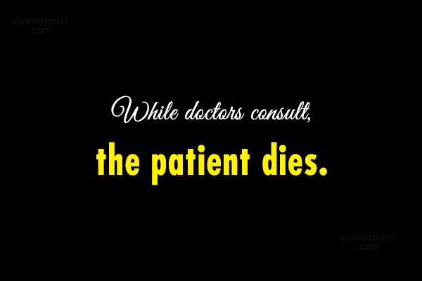 Doctors Quote: While doctors consult, the patient dies.