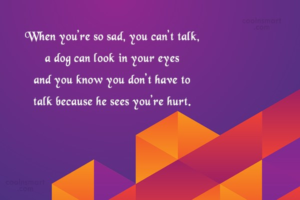 Dogs Quote: When you're so sad, you can't talk,...