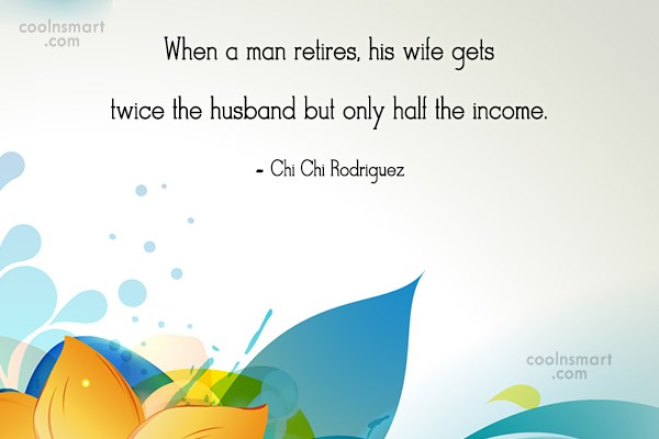Retirement Quote: When a man retires, his wife gets...