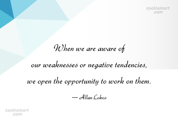Weakness Quote: When we are aware of our weaknesses...