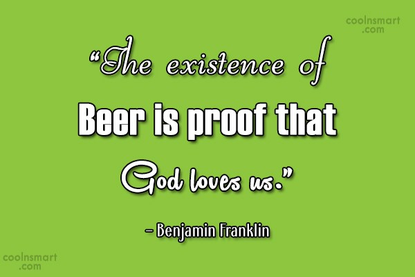 Alcohol Quote: The existence of Beer is proof that...
