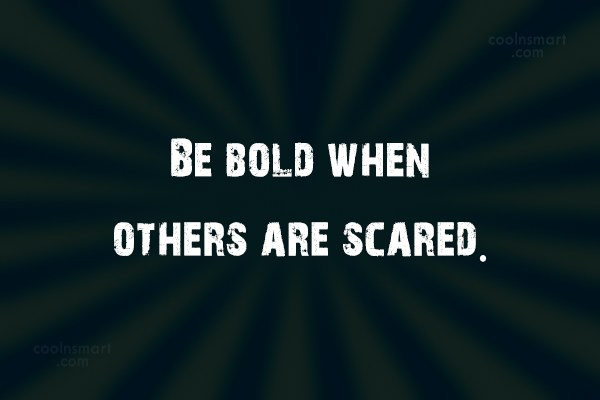 Boldness Quote: Be bold when others are scared.