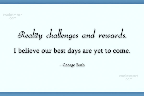 Challenge Quote: Reality challenges and rewards. I believe our...