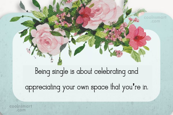 Being Single Quote: Being single is about celebrating and appreciating...
