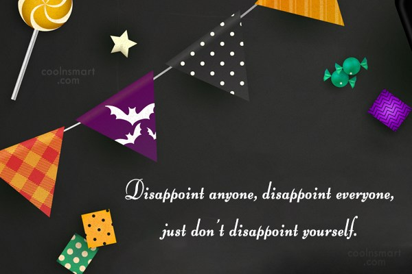 Disappointment Quote: Disappoint anyone, disappoint everyone, just don't disappoint...