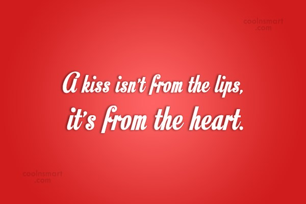 Kiss Quote: A kiss isn't from the lips, it's...