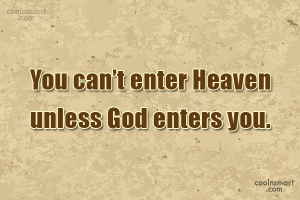 Heaven Quote: You can't enter Heaven unless God enters...