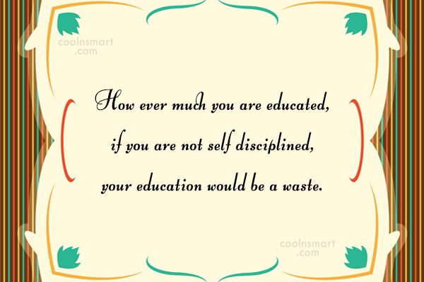 Discipline Quote: How ever much you are educated, if...