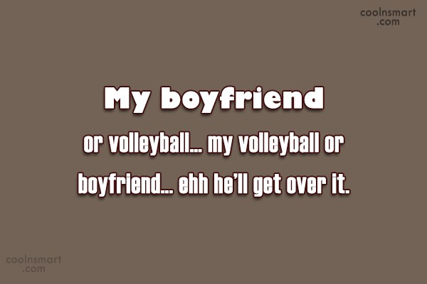 Volleyball Quote: My boyfriend or volleyball… my volleyball or...