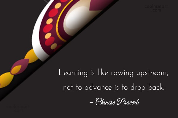 Graduation Quote: Learning is like rowing upstream; not to...