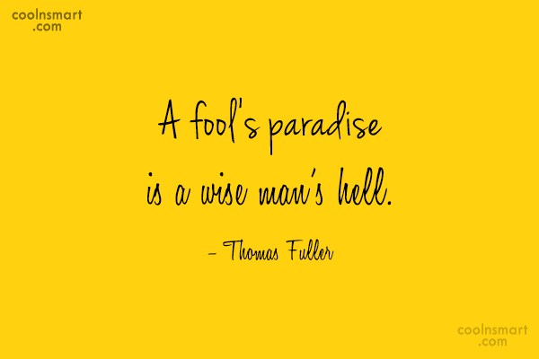 Quote: A fool's paradise is a wise man's...