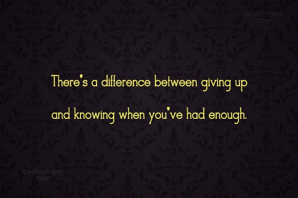 Giving Up Quote: There's a difference between giving up and...