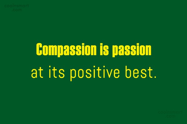 Compassion Quote: Compassion is passion at its positive best.
