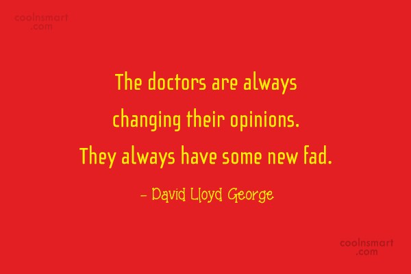 Doctors Quote: The doctors are always changing their opinions....